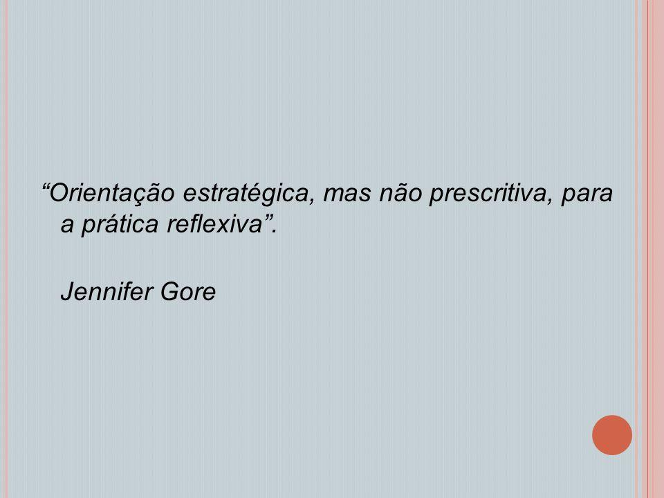 Orientação estratégica, mas não prescritiva, para a prática reflexiva. Jennifer Gore