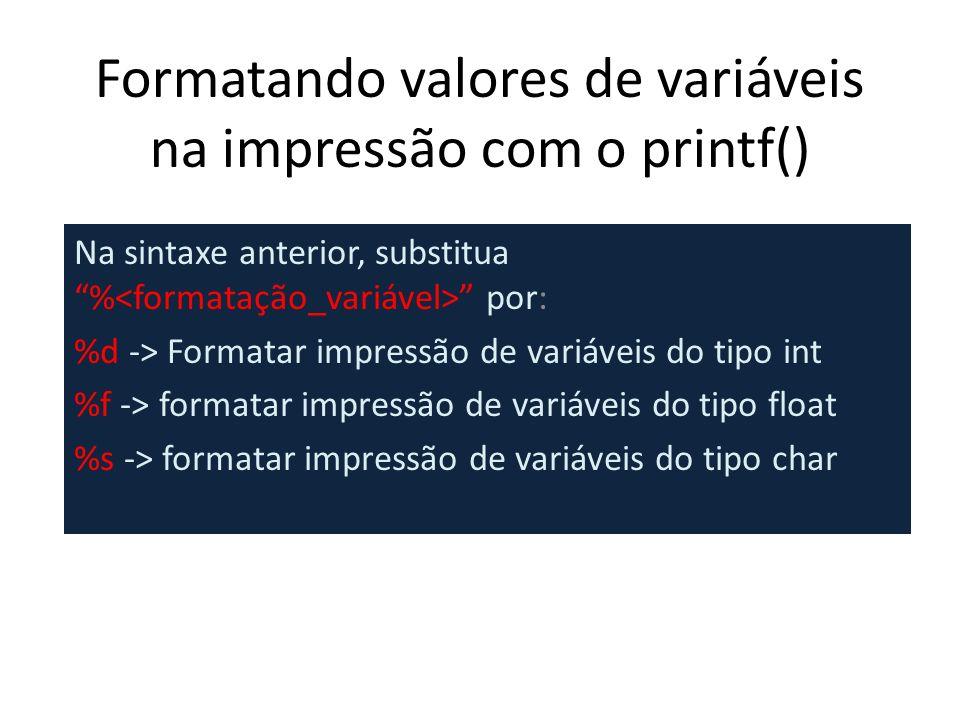 Formatando valores de variáveis na impressão com o printf() Na sintaxe anterior, substitua % por: %d -> Formatar impressão de variáveis do tipo int %f