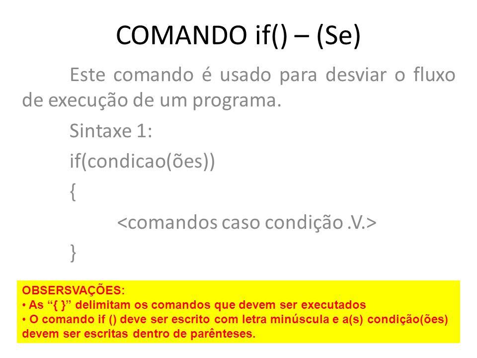 COMANDO if() – (Se) Este comando é usado para desviar o fluxo de execução de um programa. Sintaxe 1: if(condicao(ões)) { } OBSERSVAÇÕES: As { } delimi