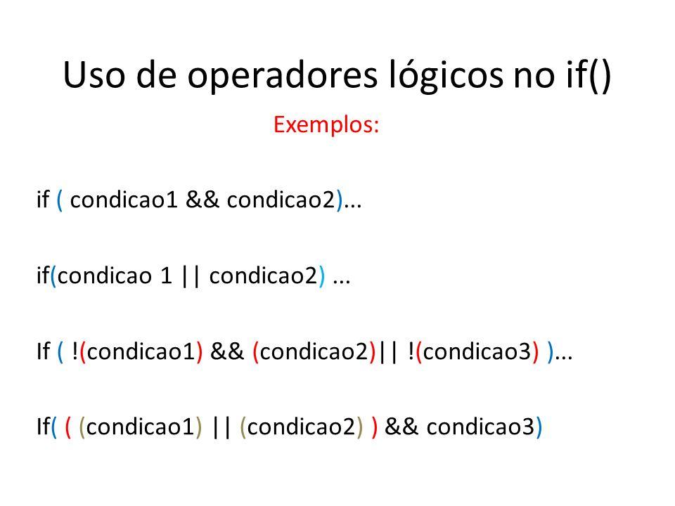 Uso de operadores lógicos no if() Exemplos: if ( condicao1 && condicao2)... if(condicao 1 || condicao2)... If ( !(condicao1) && (condicao2)|| !(condic