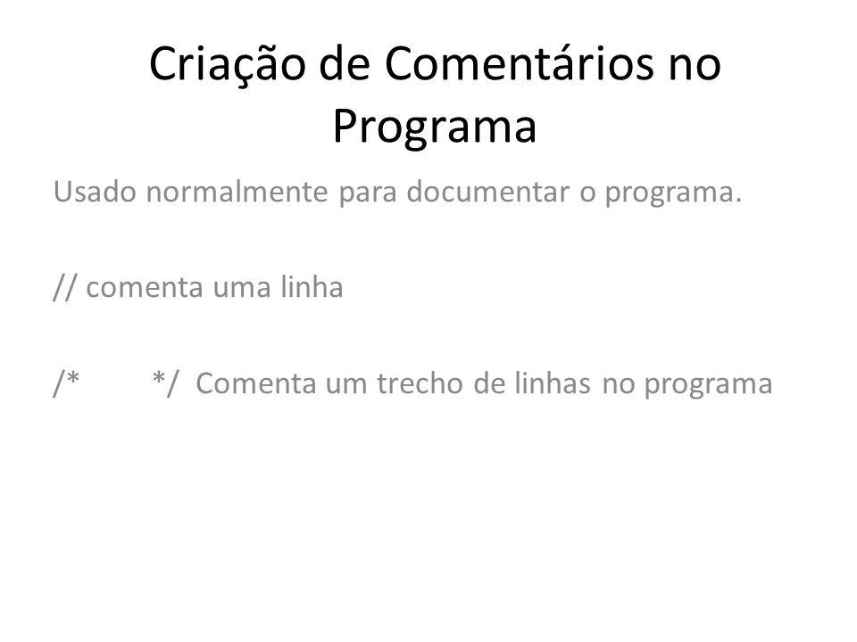 Criação de Comentários no Programa Usado normalmente para documentar o programa. // comenta uma linha /* */ Comenta um trecho de linhas no programa