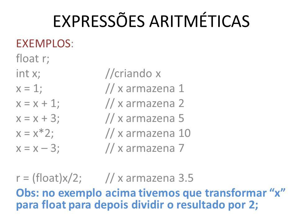 EXPRESSÕES ARITMÉTICAS EXEMPLOS: float r; int x; //criando x x = 1;// x armazena 1 x = x + 1;// x armazena 2 x = x + 3;// x armazena 5 x = x*2; // x a