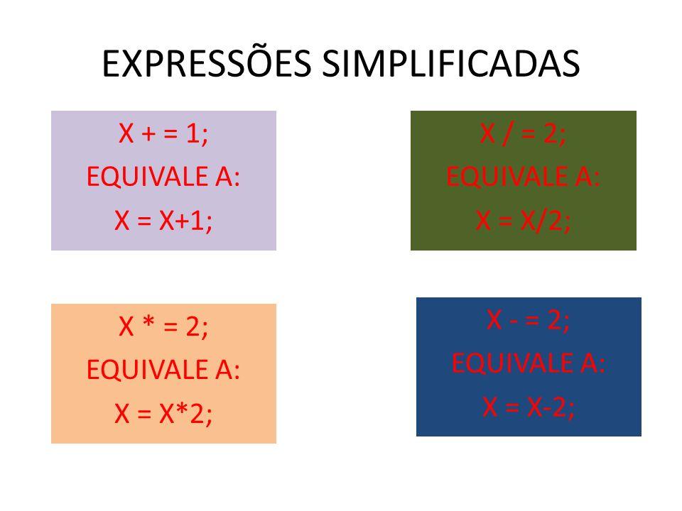 EXPRESSÕES SIMPLIFICADAS X + = 1; EQUIVALE A: X = X+1; X * = 2; EQUIVALE A: X = X*2; X / = 2; EQUIVALE A: X = X/2; X - = 2; EQUIVALE A: X = X-2;