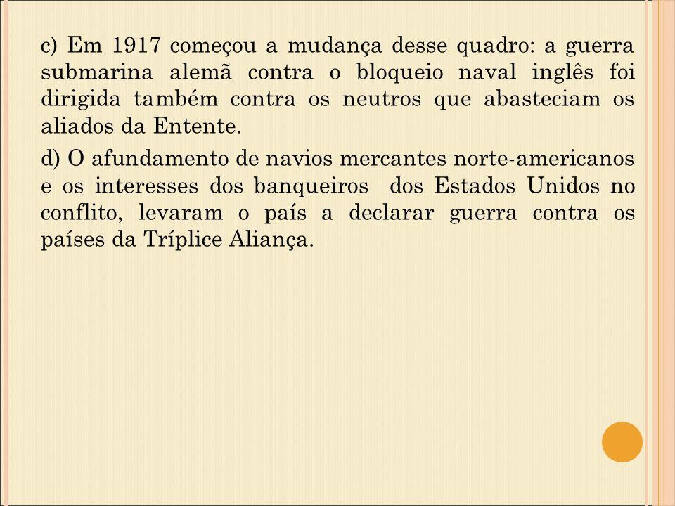 c) Em 1917 começou a mudança desse quadro: a guerra submarina alemã contra o bloqueio naval inglês foi dirigida também contra os neutros que abasteciam os aliados da Entente.