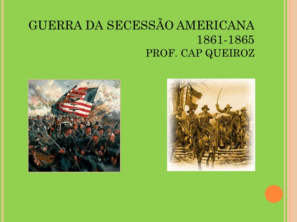 GUERRA DA SECESSÃO AMERICANA 1861-1865 PROF. CAP QUEIROZ