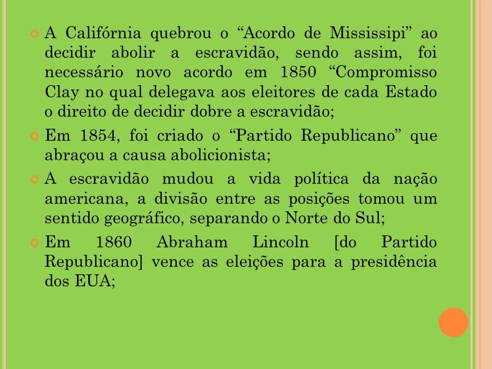 A Califórnia quebrou o Acordo de Mississipi ao decidir abolir a escravidão, sendo assim, foi necessário novo acordo em 1850 Compromisso Clay no qual delegava aos eleitores de cada Estado o direito de decidir dobre a escravidão; Em 1854, foi criado o Partido Republicano que abraçou a causa abolicionista; A escravidão mudou a vida política da nação americana, a divisão entre as posições tomou um sentido geográfico, separando o Norte do Sul; Em 1860 Abraham Lincoln [do Partido Republicano] vence as eleições para a presidência dos EUA;