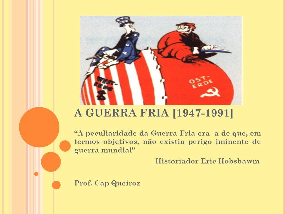 A GUERRA FRIA [1947-1991] A peculiaridade da Guerra Fria era a de que, em termos objetivos, não existia perigo iminente de guerra mundial Historiador Eric Hobsbawm Prof.