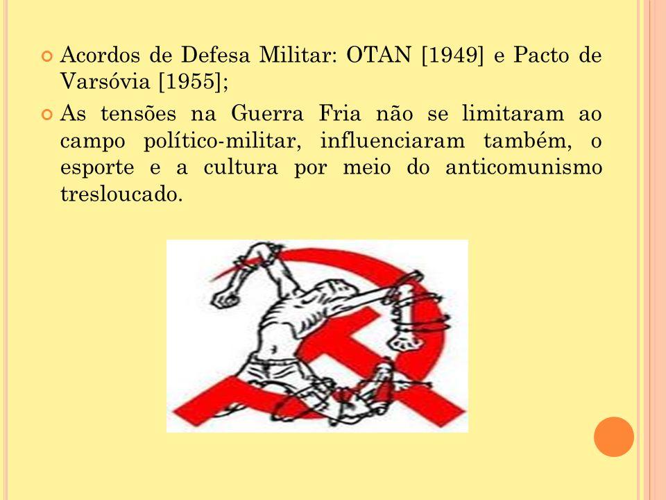 Acordos de Defesa Militar: OTAN [1949] e Pacto de Varsóvia [1955]; As tensões na Guerra Fria não se limitaram ao campo político-militar, influenciaram também, o esporte e a cultura por meio do anticomunismo tresloucado.