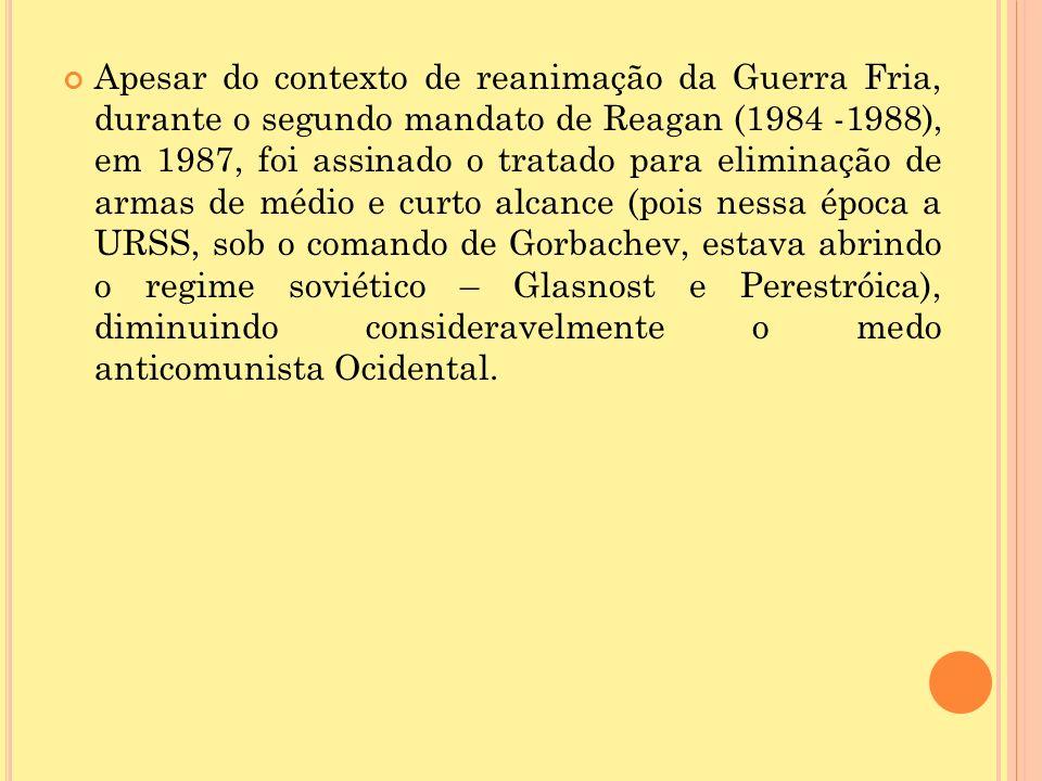 Apesar do contexto de reanimação da Guerra Fria, durante o segundo mandato de Reagan (1984 -1988), em 1987, foi assinado o tratado para eliminação de armas de médio e curto alcance (pois nessa época a URSS, sob o comando de Gorbachev, estava abrindo o regime soviético – Glasnost e Perestróica), diminuindo consideravelmente o medo anticomunista Ocidental.