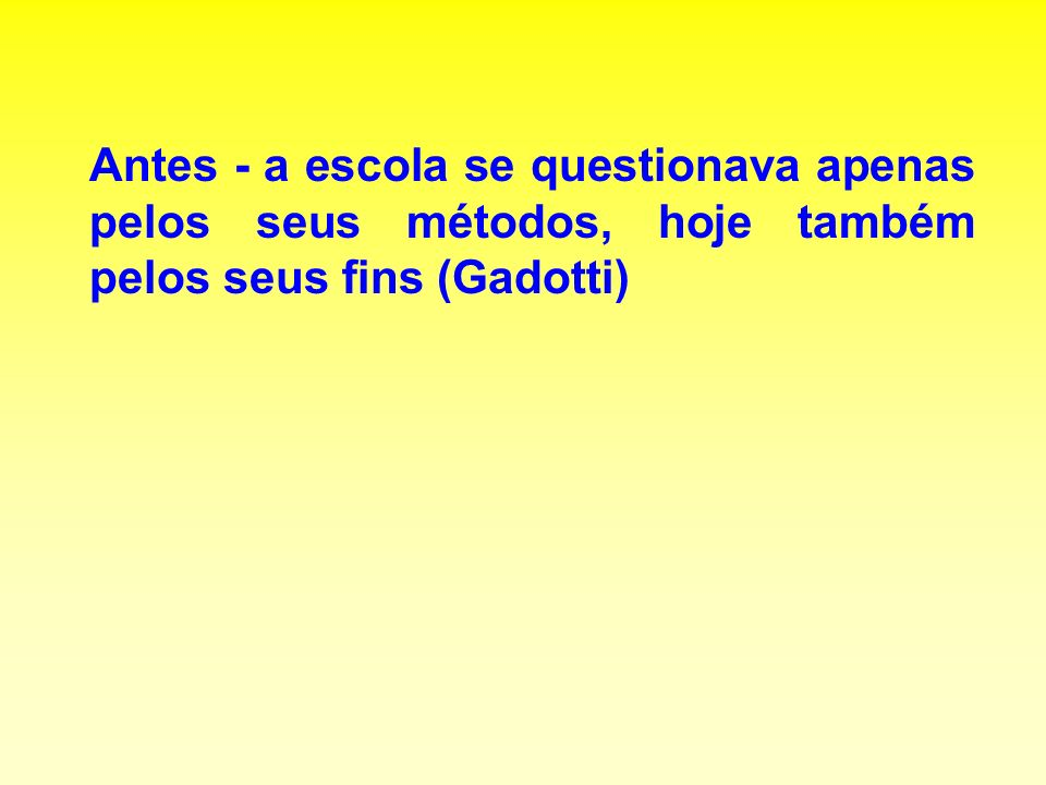 Antes - a escola se questionava apenas pelos seus métodos, hoje também pelos seus fins (Gadotti)