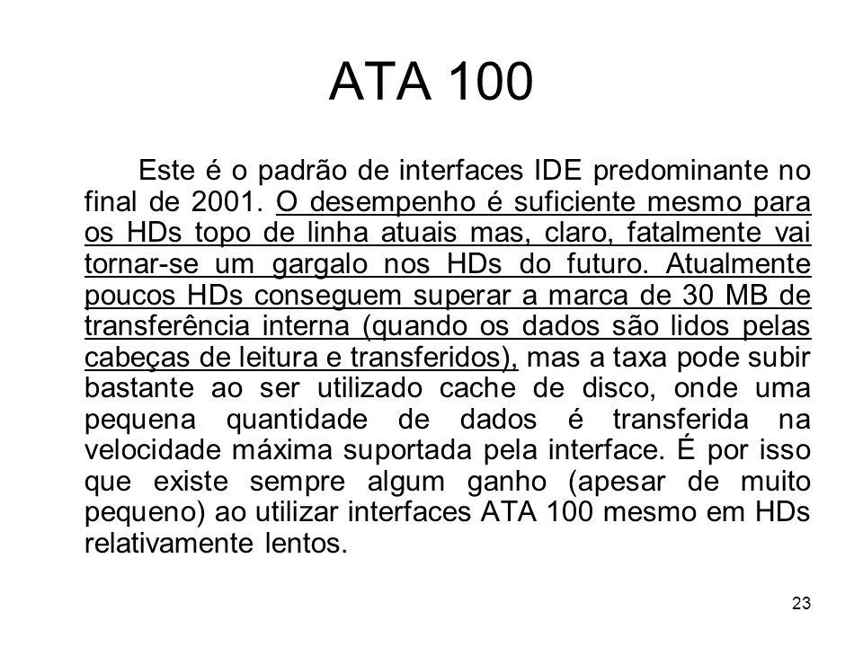 23 ATA 100 Este é o padrão de interfaces IDE predominante no final de 2001. O desempenho é suficiente mesmo para os HDs topo de linha atuais mas, clar
