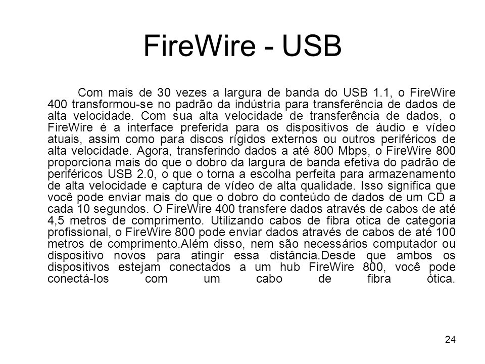 24 FireWire - USB Com mais de 30 vezes a largura de banda do USB 1.1, o FireWire 400 transformou-se no padrão da indústria para transferência de dados