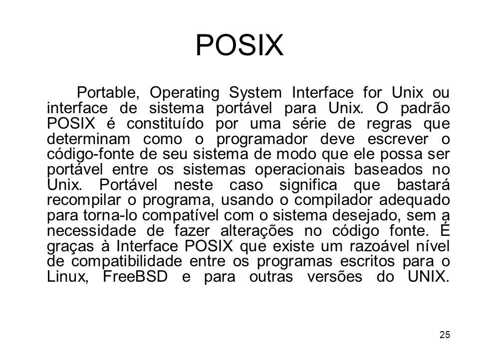 25 POSIX Portable, Operating System Interface for Unix ou interface de sistema portável para Unix. O padrão POSIX é constituído por uma série de regra