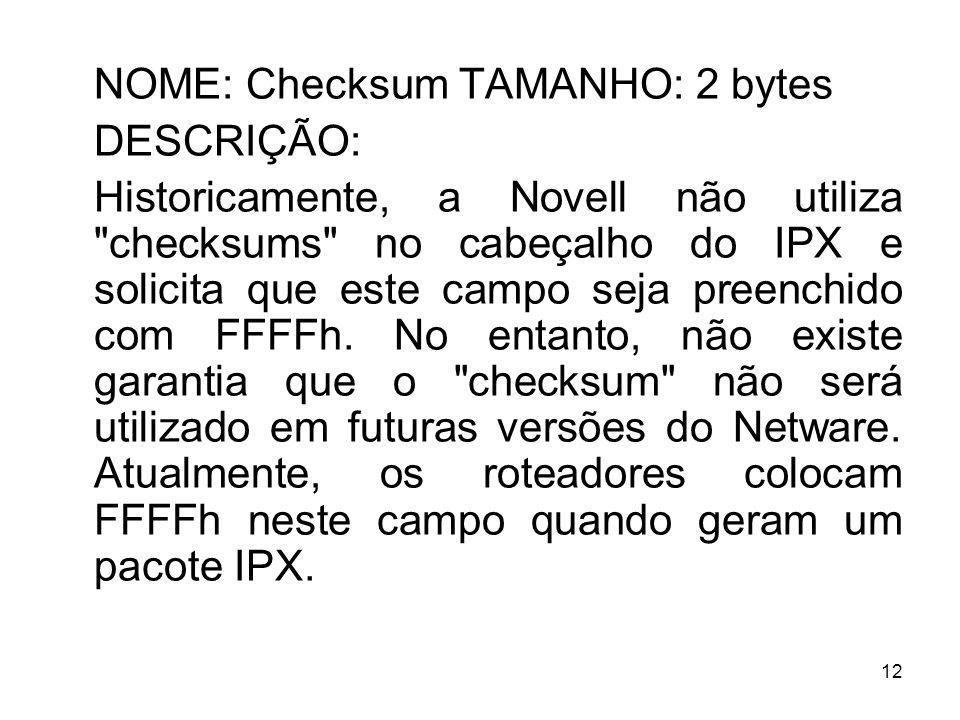 12 NOME: Checksum TAMANHO: 2 bytes DESCRIÇÃO: Historicamente, a Novell não utiliza