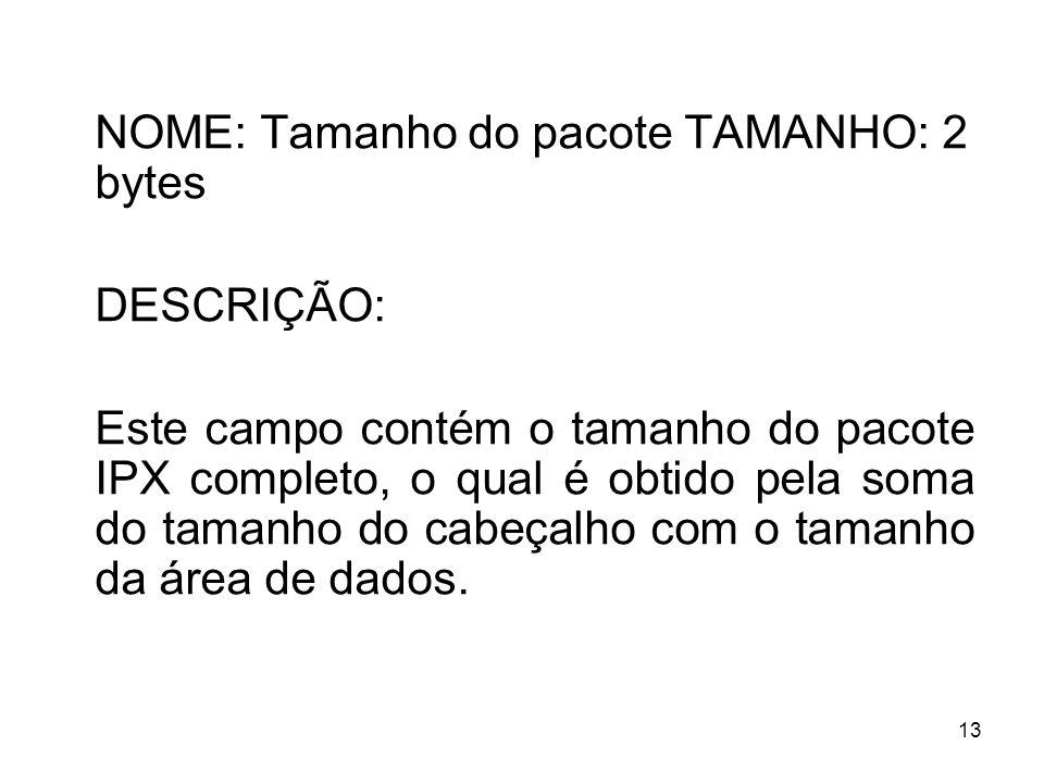13 NOME: Tamanho do pacote TAMANHO: 2 bytes DESCRIÇÃO: Este campo contém o tamanho do pacote IPX completo, o qual é obtido pela soma do tamanho do cab