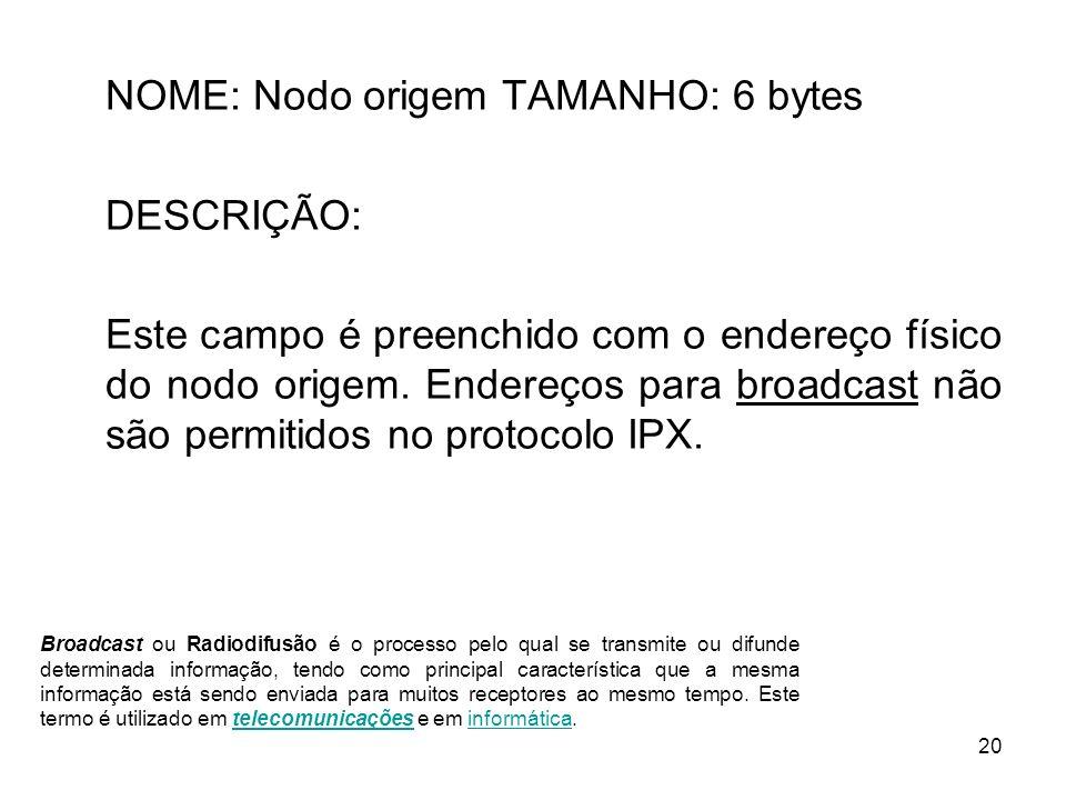 20 NOME: Nodo origem TAMANHO: 6 bytes DESCRIÇÃO: Este campo é preenchido com o endereço físico do nodo origem. Endereços para broadcast não são permit
