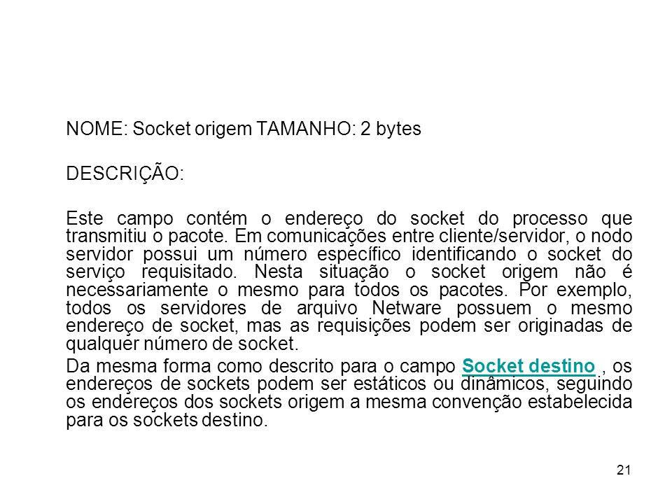 21 NOME: Socket origem TAMANHO: 2 bytes DESCRIÇÃO: Este campo contém o endereço do socket do processo que transmitiu o pacote. Em comunicações entre c