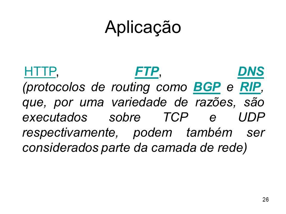 26 Aplicação HTTP, FTP, DNS (protocolos de routing como BGP e RIP, que, por uma variedade de razões, são executados sobre TCP e UDP respectivamente, p