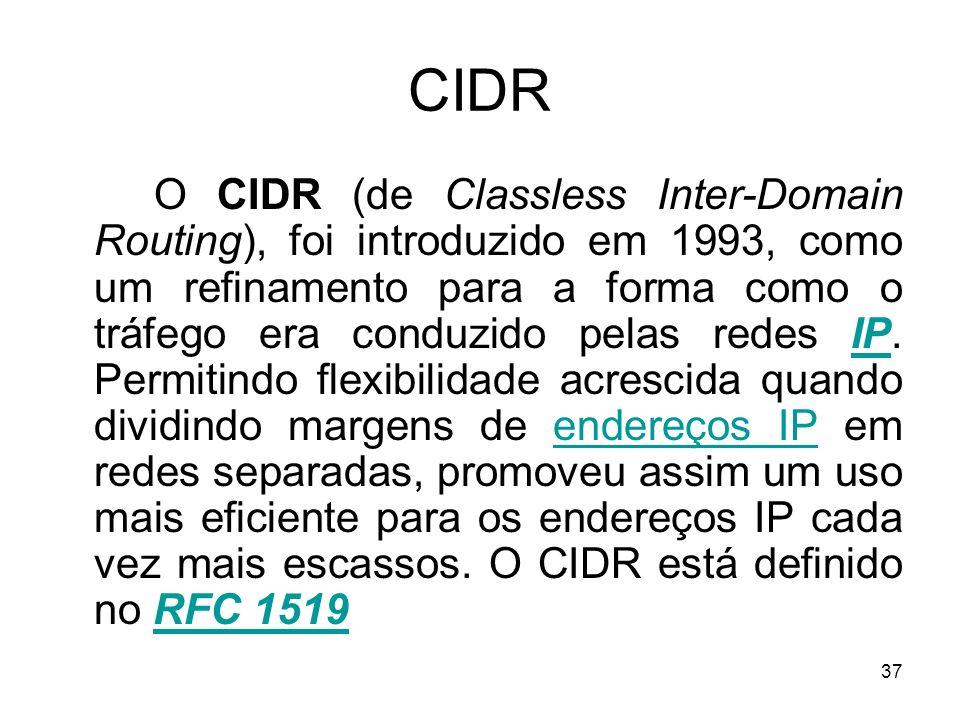 37 CIDR O CIDR (de Classless Inter-Domain Routing), foi introduzido em 1993, como um refinamento para a forma como o tráfego era conduzido pelas redes