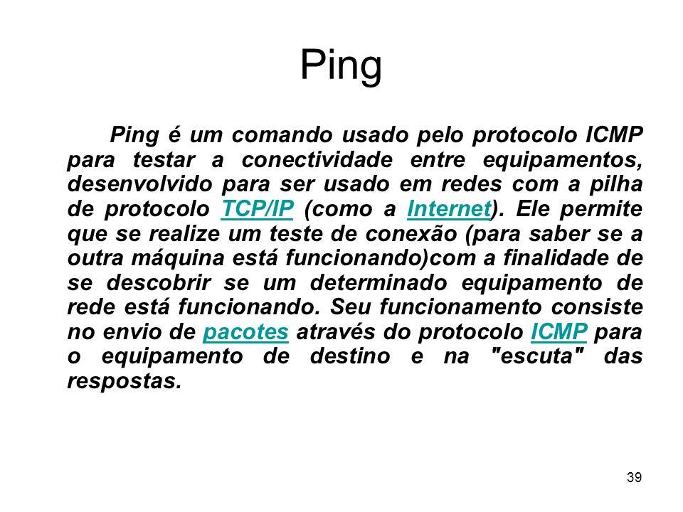 39 Ping Ping é um comando usado pelo protocolo ICMP para testar a conectividade entre equipamentos, desenvolvido para ser usado em redes com a pilha d