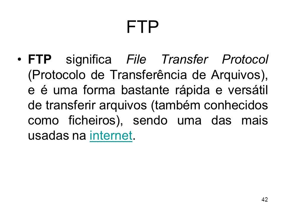 42 FTP FTP significa File Transfer Protocol (Protocolo de Transferência de Arquivos), e é uma forma bastante rápida e versátil de transferir arquivos