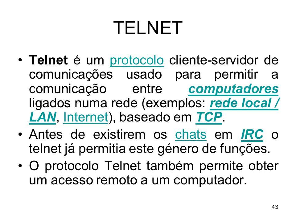43 TELNET Telnet é um protocolo cliente-servidor de comunicações usado para permitir a comunicação entre computadores ligados numa rede (exemplos: red