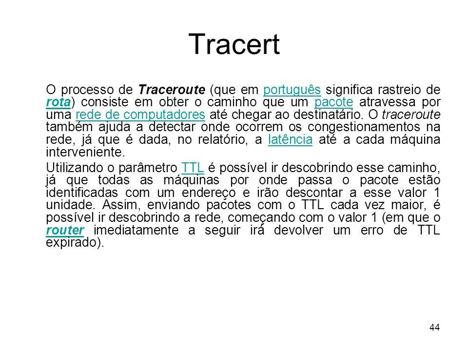 44 Tracert O processo de Traceroute (que em português significa rastreio de rota) consiste em obter o caminho que um pacote atravessa por uma rede de