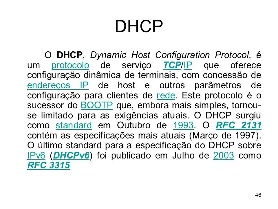 46 DHCP O DHCP, Dynamic Host Configuration Protocol, é um protocolo de serviço TCP/IP que oferece configuração dinâmica de terminais, com concessão de