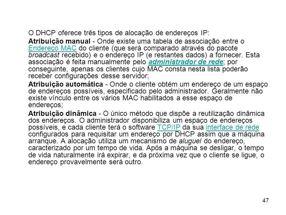 47 O DHCP oferece três tipos de alocação de endereços IP: Atribuição manual - Onde existe uma tabela de associação entre o Endereço MAC do cliente (qu