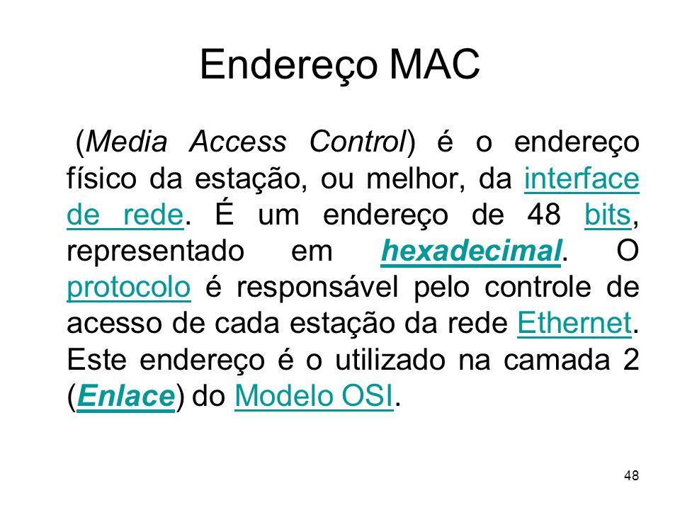 48 Endereço MAC (Media Access Control) é o endereço físico da estação, ou melhor, da interface de rede. É um endereço de 48 bits, representado em hexa