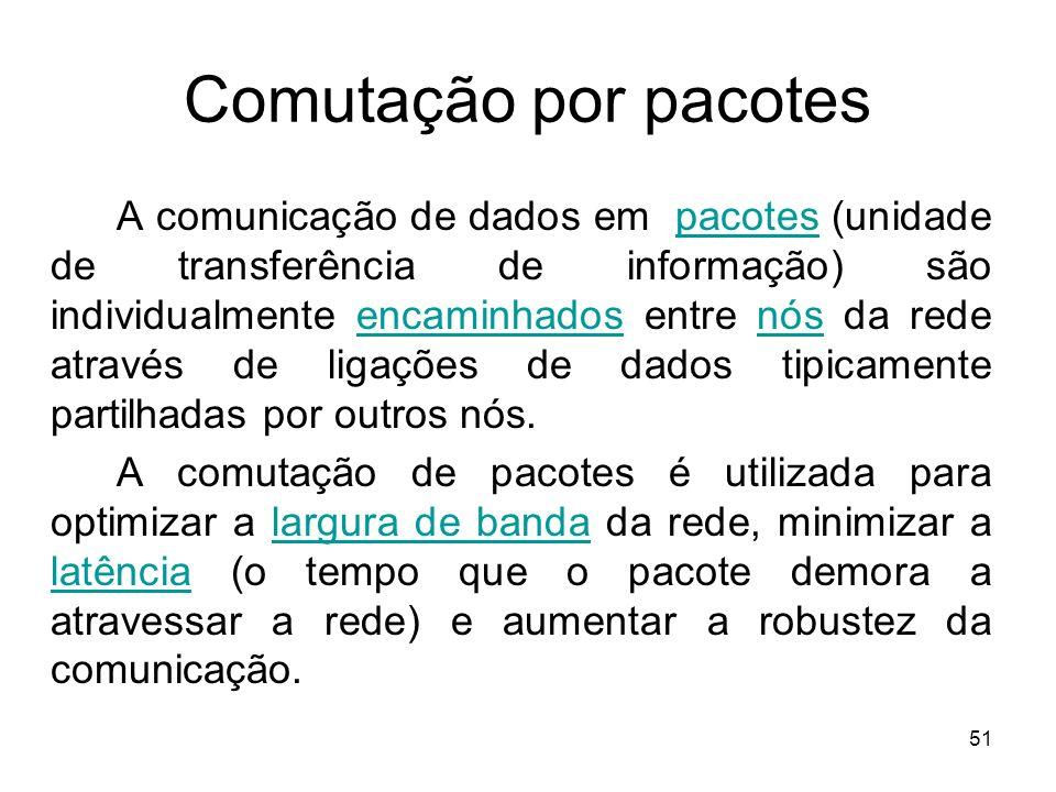 51 Comutação por pacotes A comunicação de dados em pacotes (unidade de transferência de informação) são individualmente encaminhados entre nós da rede