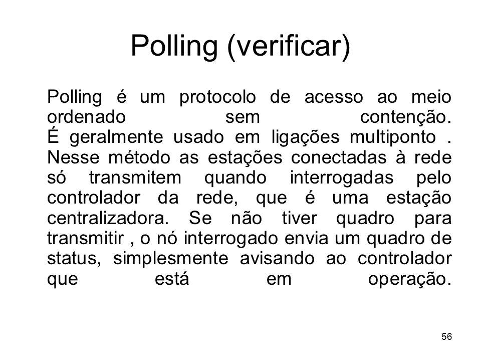 56 Polling (verificar) Polling é um protocolo de acesso ao meio ordenado sem contenção. É geralmente usado em ligações multiponto. Nesse método as est