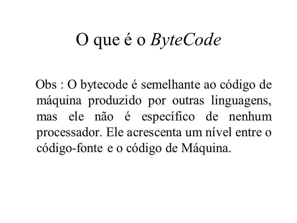 O que é o ByteCode Obs : O bytecode é semelhante ao código de máquina produzido por outras linguagens, mas ele não é específico de nenhum processador.