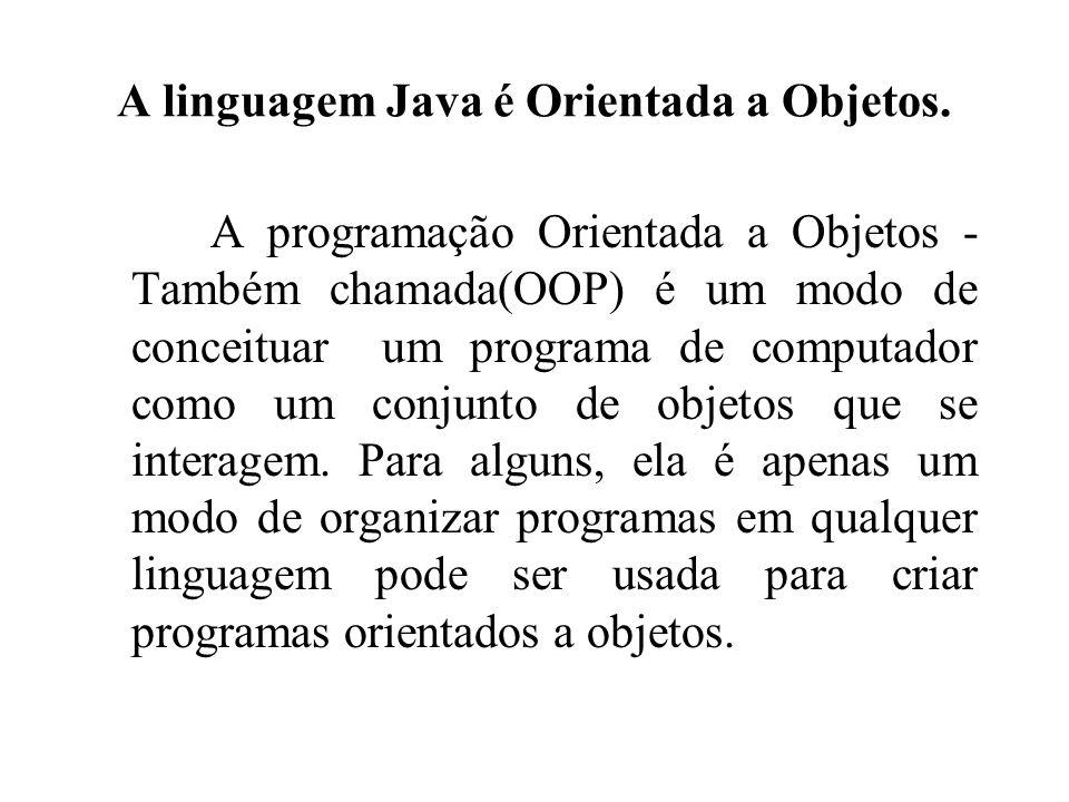 A linguagem Java é Orientada a Objetos. A programação Orientada a Objetos - Também chamada(OOP) é um modo de conceituar um programa de computador como