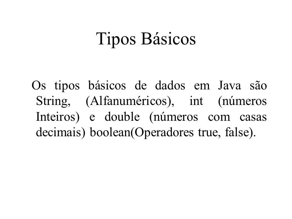 Tipos Básicos Os tipos básicos de dados em Java são String, (Alfanuméricos), int (números Inteiros) e double (números com casas decimais) boolean(Oper