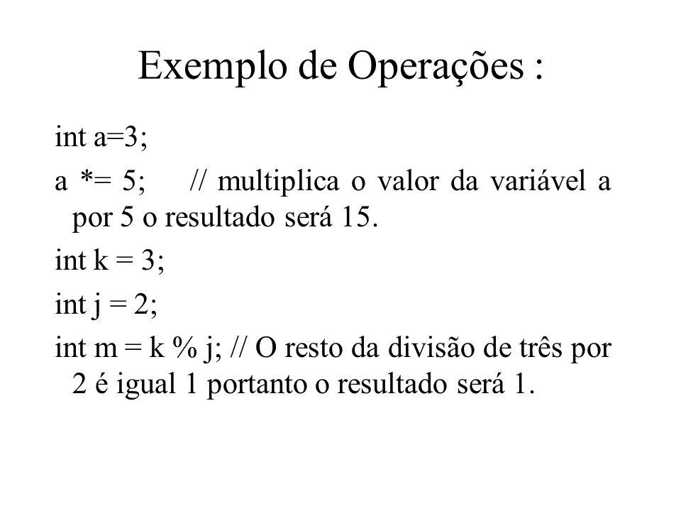 Exemplo de Operações : int a=3; a *= 5; // multiplica o valor da variável a por 5 o resultado será 15. int k = 3; int j = 2; int m = k % j; // O resto
