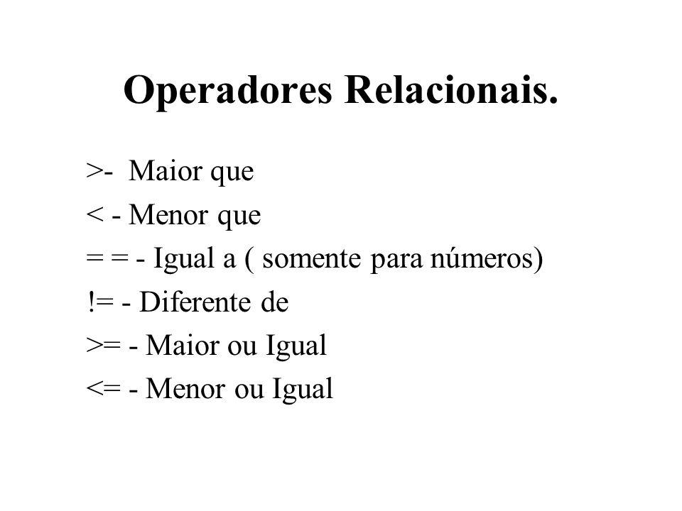 Operadores Relacionais. >- Maior que < - Menor que = = - Igual a ( somente para números) != - Diferente de >= - Maior ou Igual <= - Menor ou Igual