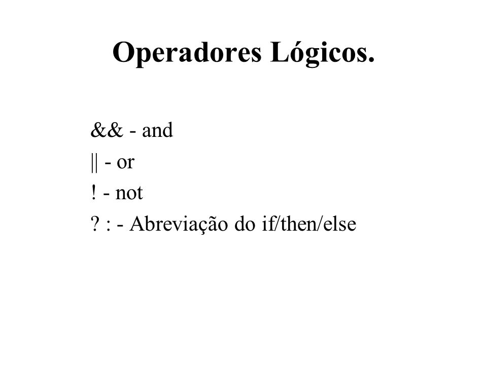 Operadores Lógicos. && - and || - or ! - not ? : - Abreviação do if/then/else