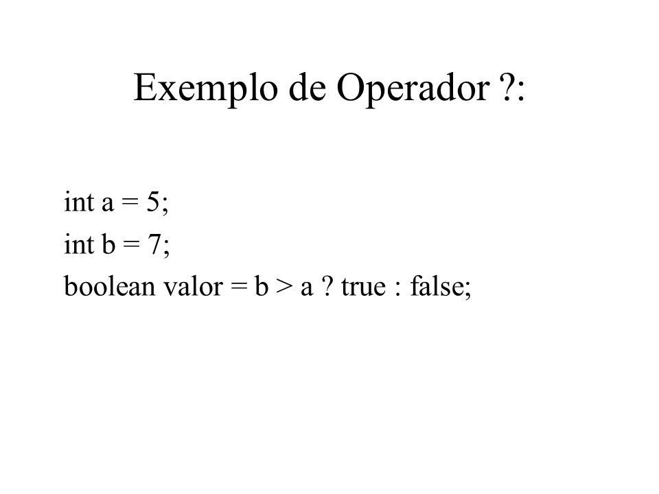 Exemplo de Operador ?: int a = 5; int b = 7; boolean valor = b > a ? true : false;