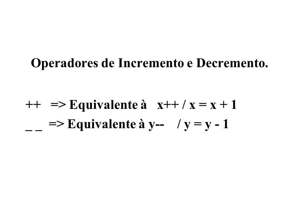 Operadores de Incremento e Decremento. ++ => Equivalente à x++ / x = x + 1 _ _ => Equivalente à y-- / y = y - 1