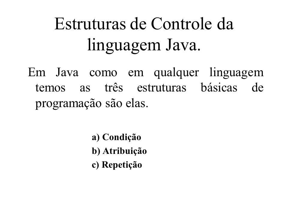 Estruturas de Controle da linguagem Java. Em Java como em qualquer linguagem temos as três estruturas básicas de programação são elas. a) Condição b)