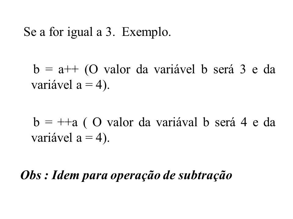 Se a for igual a 3. Exemplo. b = a++ (O valor da variável b será 3 e da variável a = 4). b = ++a ( O valor da variával b será 4 e da variável a = 4).