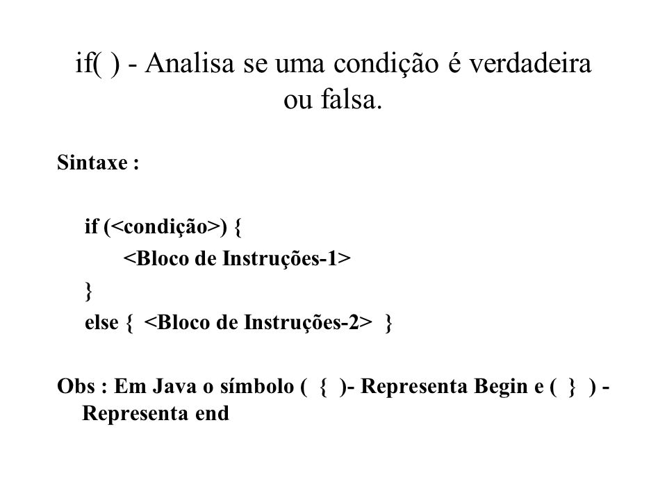 if( ) - Analisa se uma condição é verdadeira ou falsa. Sintaxe : if ( ) { } else { } Obs : Em Java o símbolo ( { )- Representa Begin e ( } ) - Represe