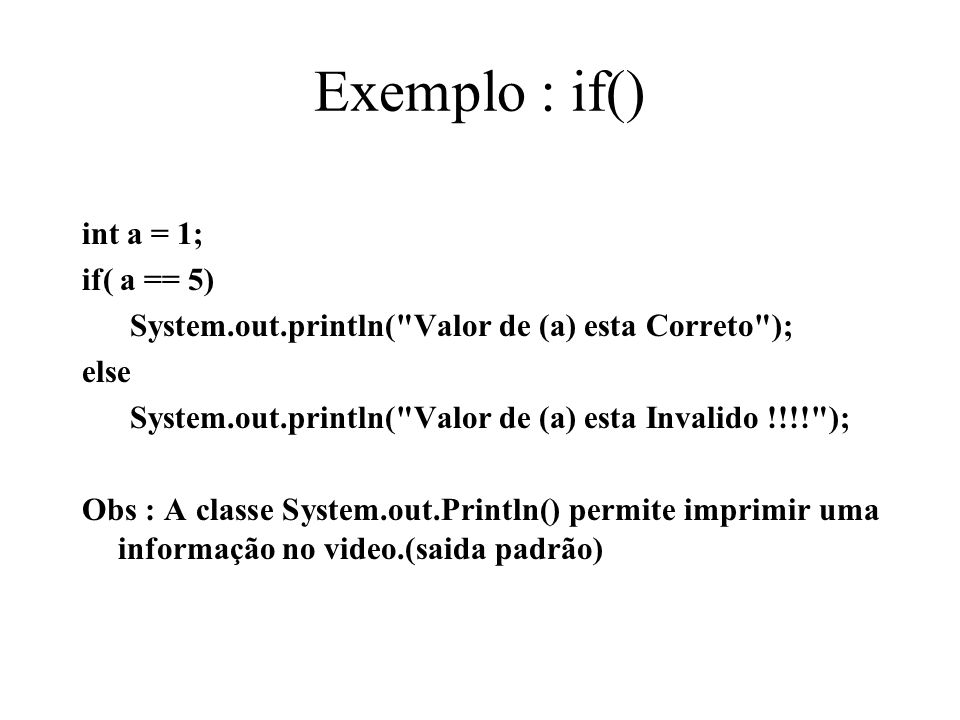 Exemplo : if() int a = 1; if( a == 5) System.out.println(