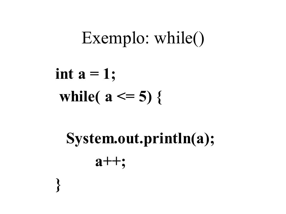 Exemplo: while() int a = 1; while( a <= 5) { System.out.println(a); a++; }