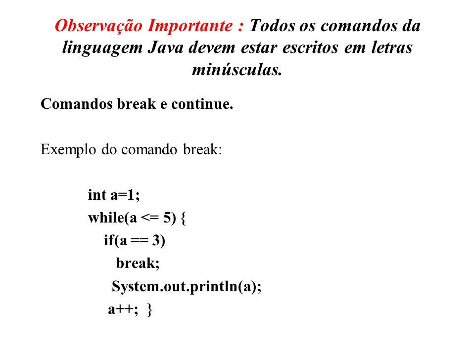 Observação Importante : Todos os comandos da linguagem Java devem estar escritos em letras minúsculas. Comandos break e continue. Exemplo do comando b