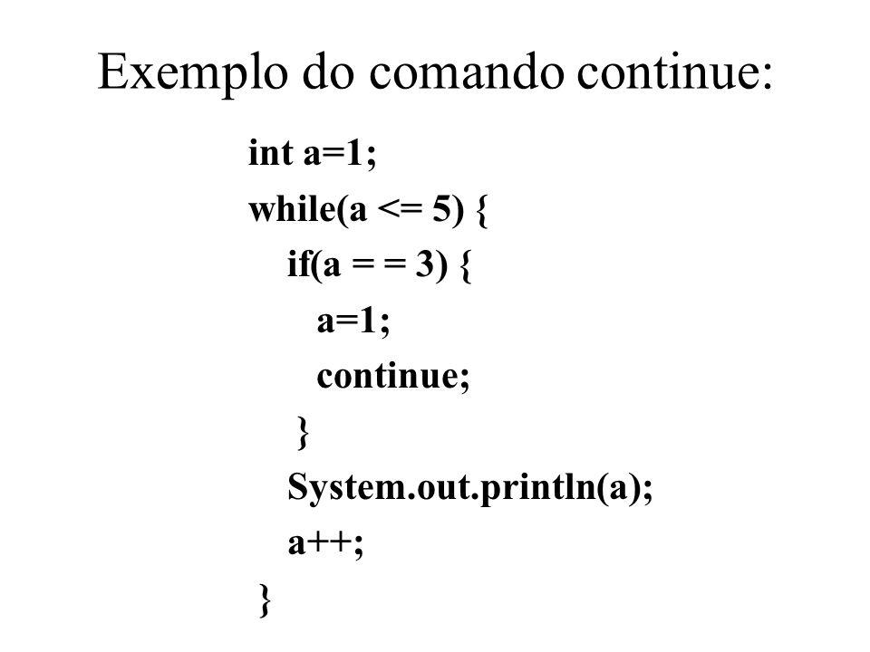 Exemplo do comando continue: int a=1; while(a <= 5) { if(a = = 3) { a=1; continue; } System.out.println(a); a++; }