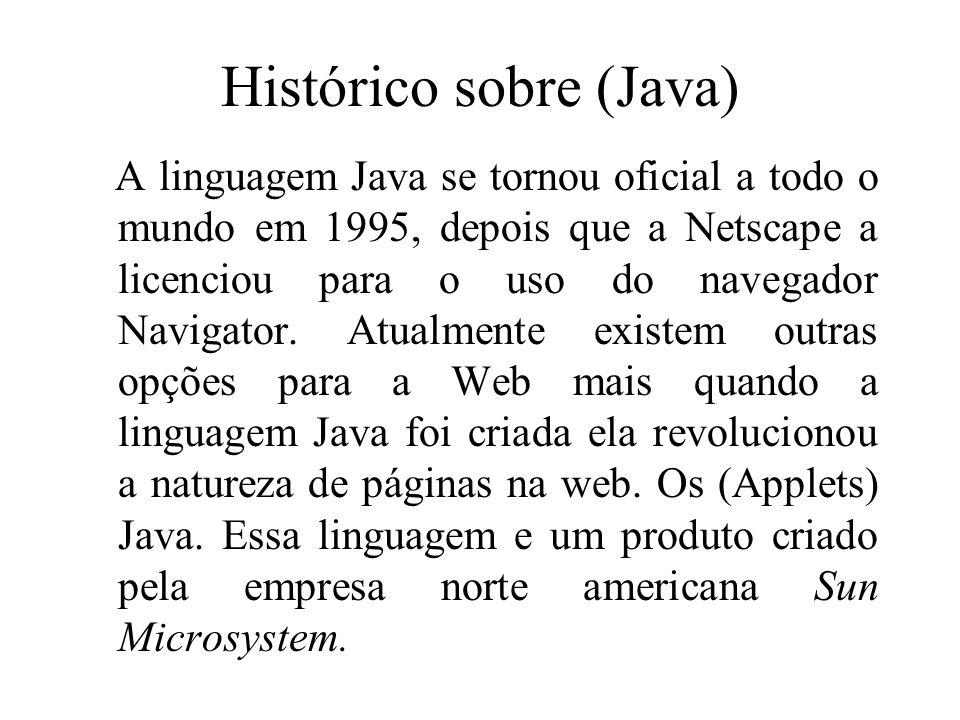 Histórico sobre (Java) A linguagem Java se tornou oficial a todo o mundo em 1995, depois que a Netscape a licenciou para o uso do navegador Navigator.