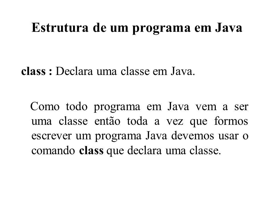 Estrutura de um programa em Java class : Declara uma classe em Java. Como todo programa em Java vem a ser uma classe então toda a vez que formos escre
