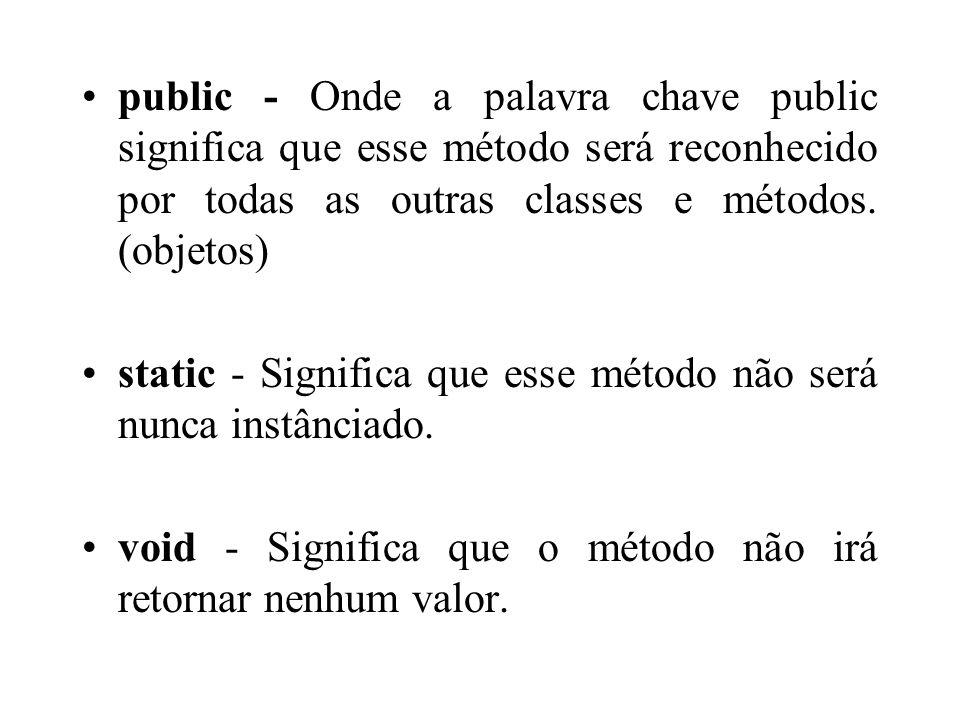 public - Onde a palavra chave public significa que esse método será reconhecido por todas as outras classes e métodos. (objetos) static - Significa qu